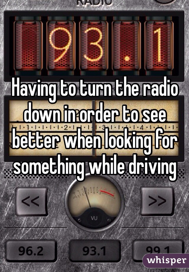 Having to turn the radio down in order to see better when looking for something while driving