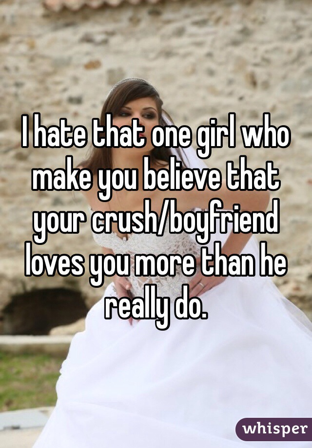 I hate that one girl who make you believe that your crush/boyfriend loves you more than he really do.
