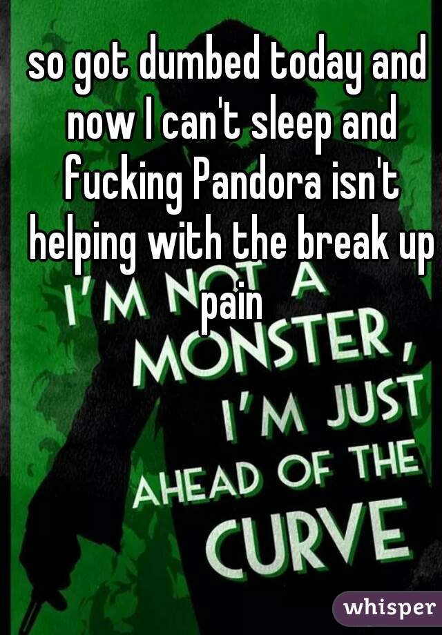 so got dumbed today and now I can't sleep and fucking Pandora isn't helping with the break up pain