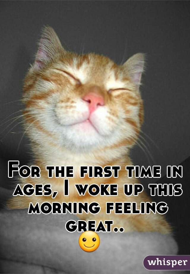 For the first time in ages, I woke up this morning feeling great..   ☺