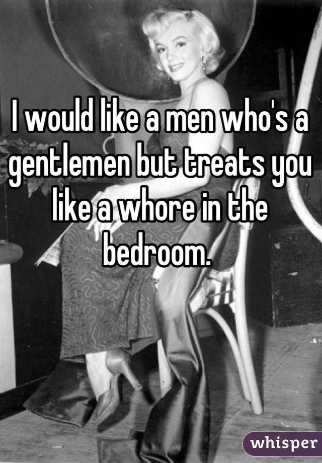 I would like a men who's a gentlemen but treats you like a whore in the bedroom.