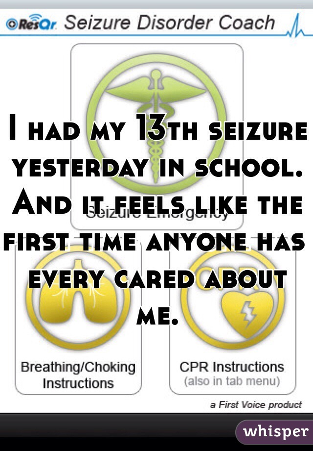 I had my 13th seizure yesterday in school. And it feels like the first time anyone has every cared about me.