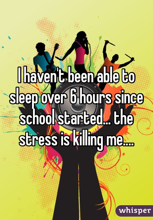 I haven't been able to sleep over 6 hours since school started... the stress is killing me....