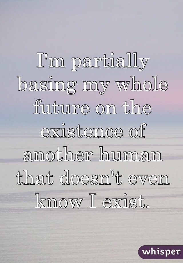 I'm partially basing my whole future on the existence of another human that doesn't even know I exist.