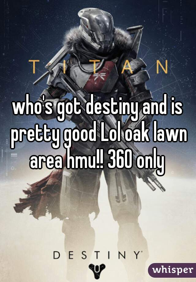 who's got destiny and is pretty good Lol oak lawn area hmu!! 360 only