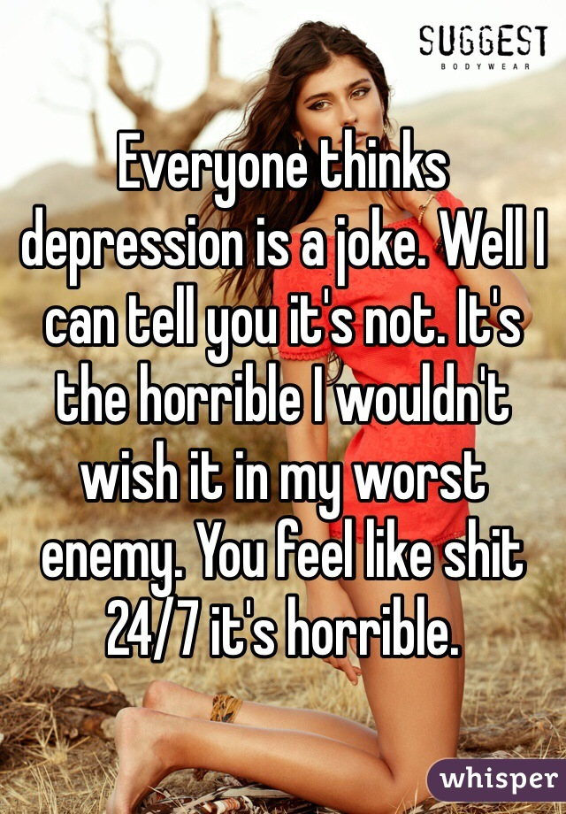 Everyone thinks depression is a joke. Well I can tell you it's not. It's the horrible I wouldn't wish it in my worst enemy. You feel like shit 24/7 it's horrible.