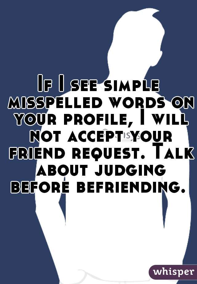 If I see simple misspelled words on your profile, I will not accept your friend request. Talk about judging before befriending.