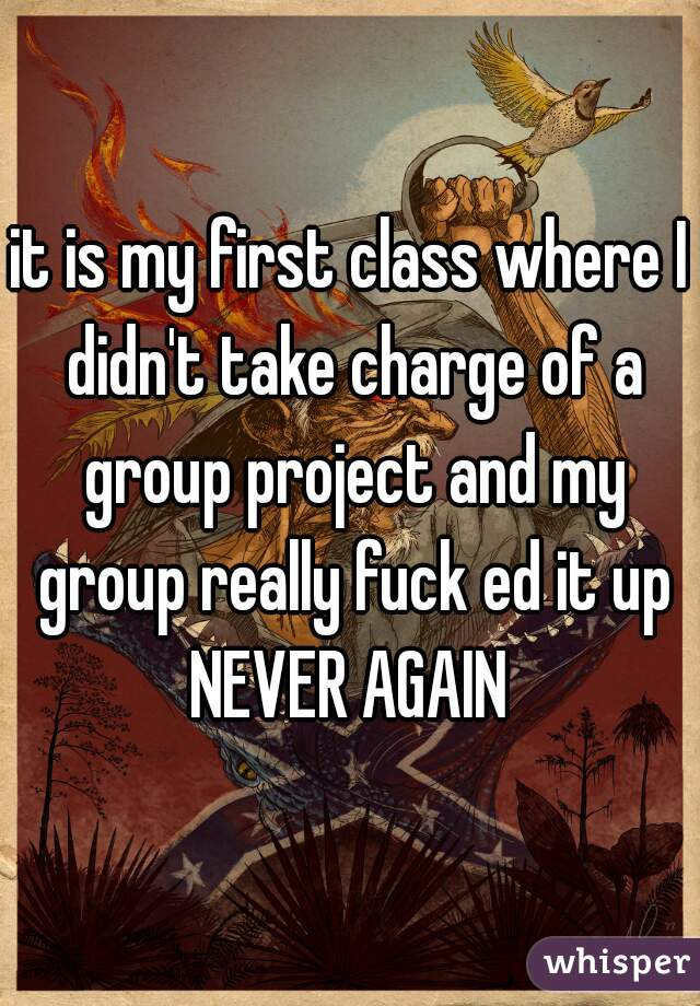 it is my first class where I didn't take charge of a group project and my group really fuck ed it up NEVER AGAIN