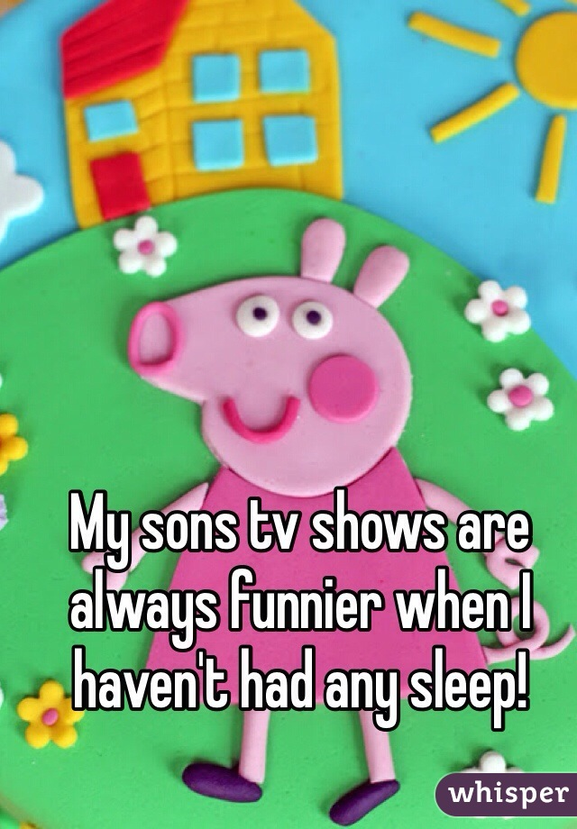My sons tv shows are always funnier when I haven't had any sleep!
