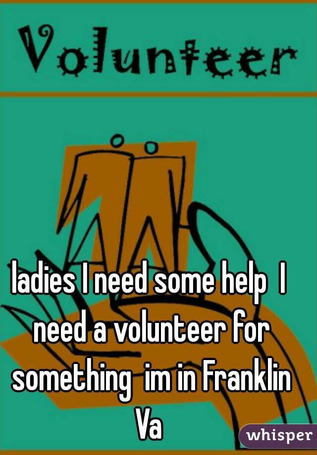 ladies I need some help  I need a volunteer for something  im in Franklin Va