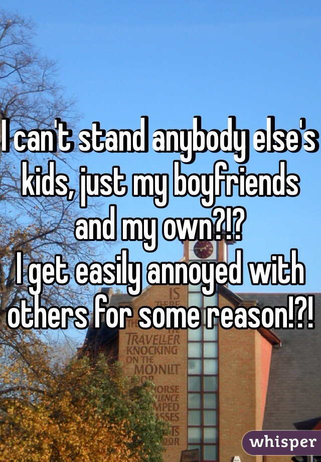 I can't stand anybody else's kids, just my boyfriends and my own?!?  I get easily annoyed with others for some reason!?!