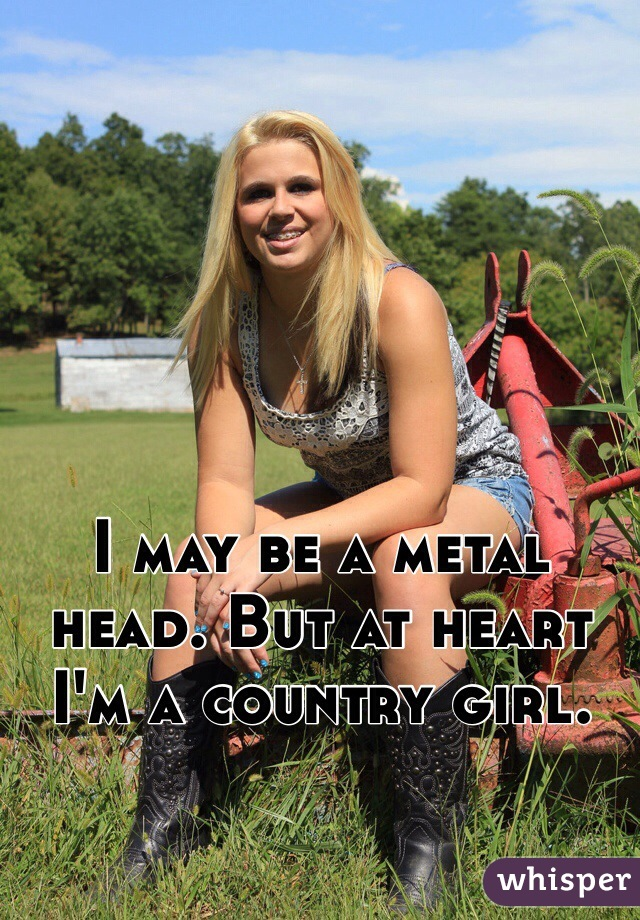 I may be a metal head. But at heart I'm a country girl.