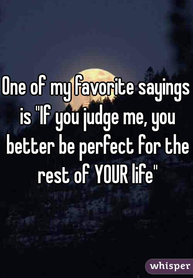 """One of my favorite sayings is """"If you judge me, you better be perfect for the rest of YOUR life"""""""