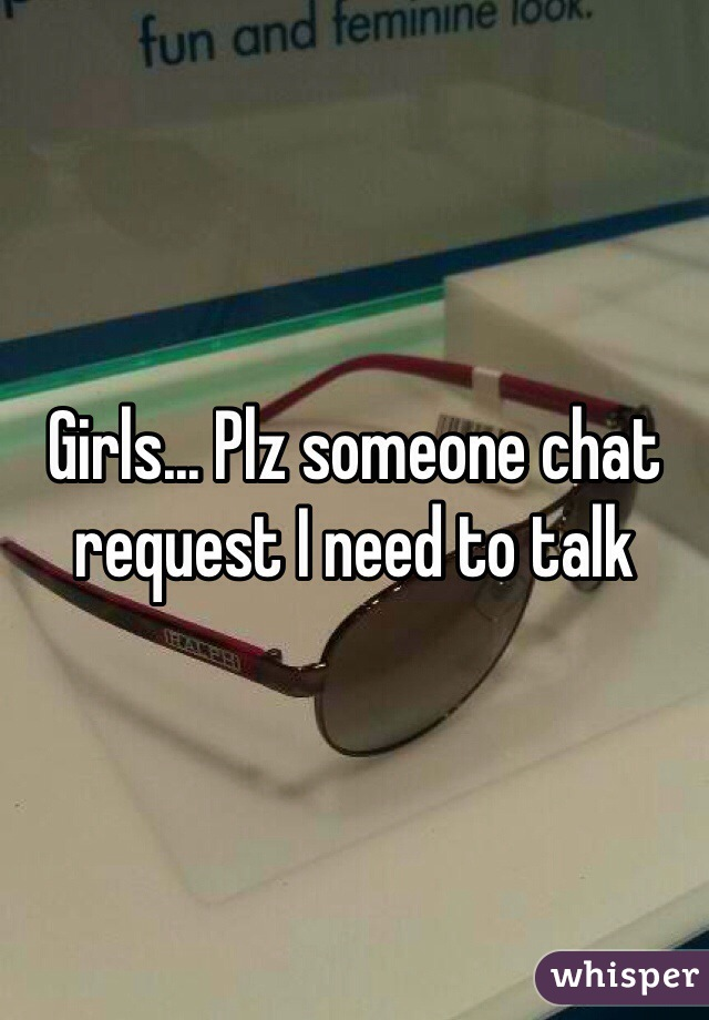 Girls... Plz someone chat request I need to talk