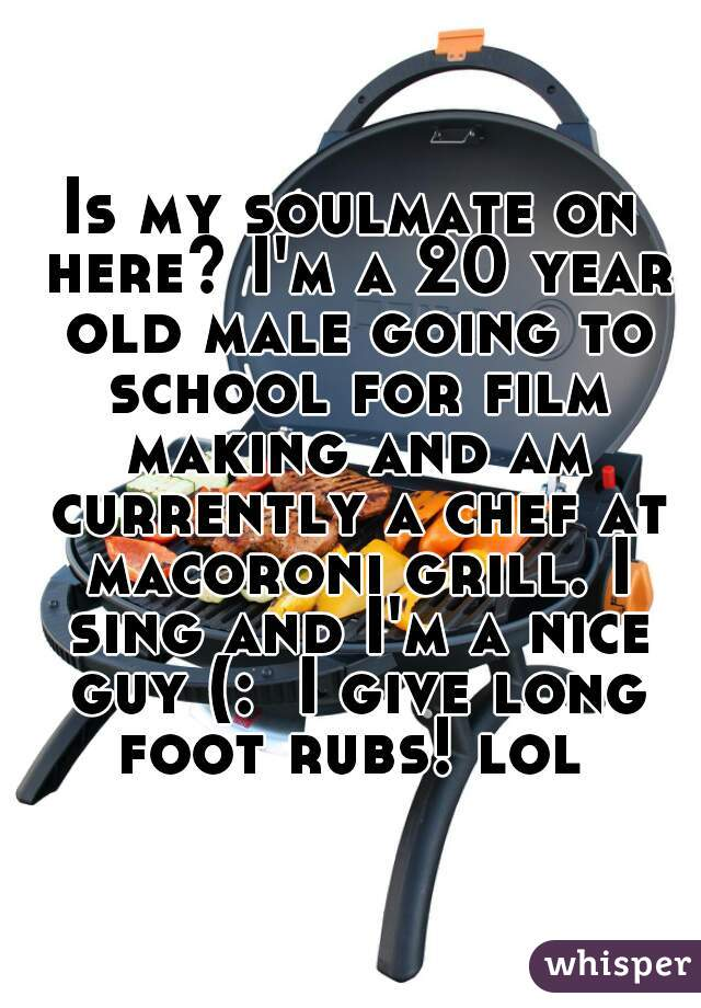 Is my soulmate on here? I'm a 20 year old male going to school for film making and am currently a chef at macoroni grill. I sing and I'm a nice guy (:  I give long foot rubs! lol