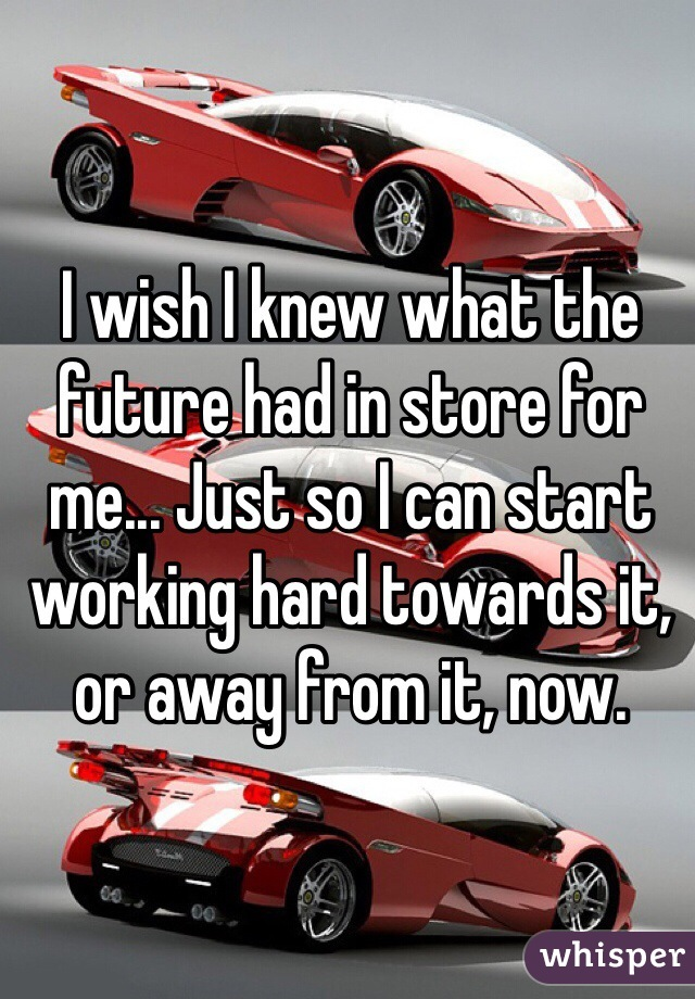 I wish I knew what the future had in store for me... Just so I can start working hard towards it, or away from it, now.