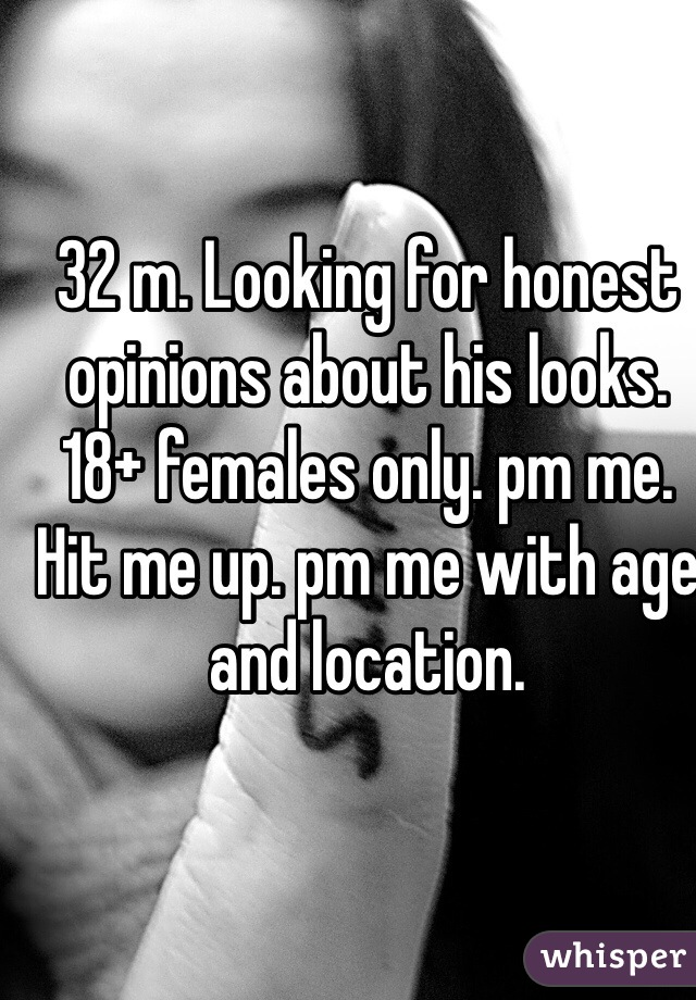 32 m. Looking for honest opinions about his looks. 18+ females only. pm me. Hit me up. pm me with age and location.