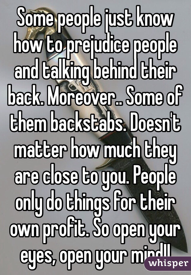 Some people just know how to prejudice people and talking behind their back. Moreover.. Some of them backstabs. Doesn't matter how much they are close to you. People only do things for their own profit. So open your eyes, open your mind!!