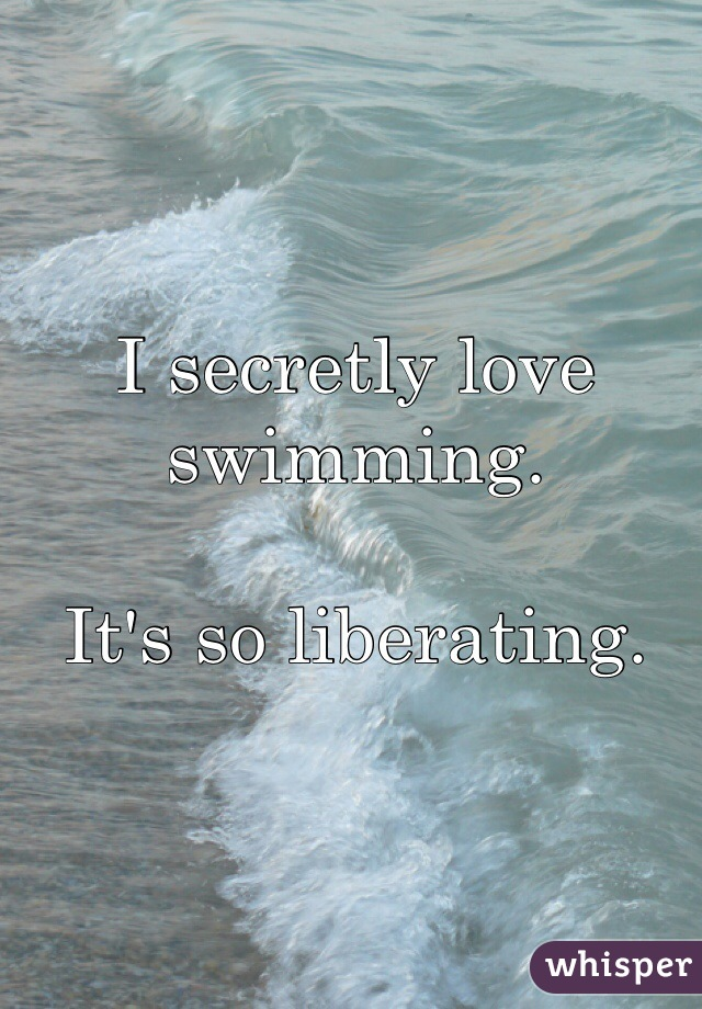 I secretly love swimming.   It's so liberating.