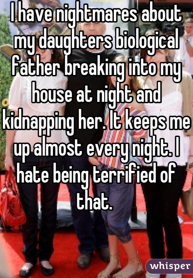 I have nightmares about my daughters biological father breaking into my house at night and kidnapping her. It keeps me up almost every night. I hate being terrified of that.