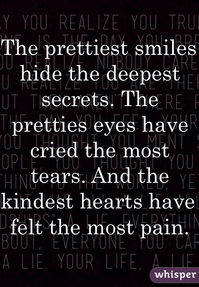 The prettiest smiles hide the deepest secrets. The pretties eyes have cried the most tears. And the kindest hearts have felt the most pain.
