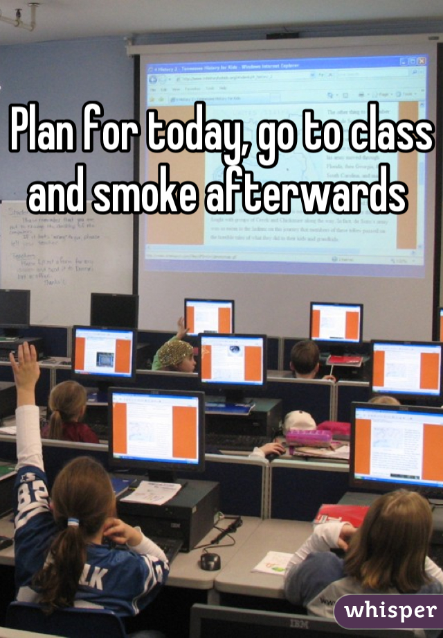 Plan for today, go to class and smoke afterwards
