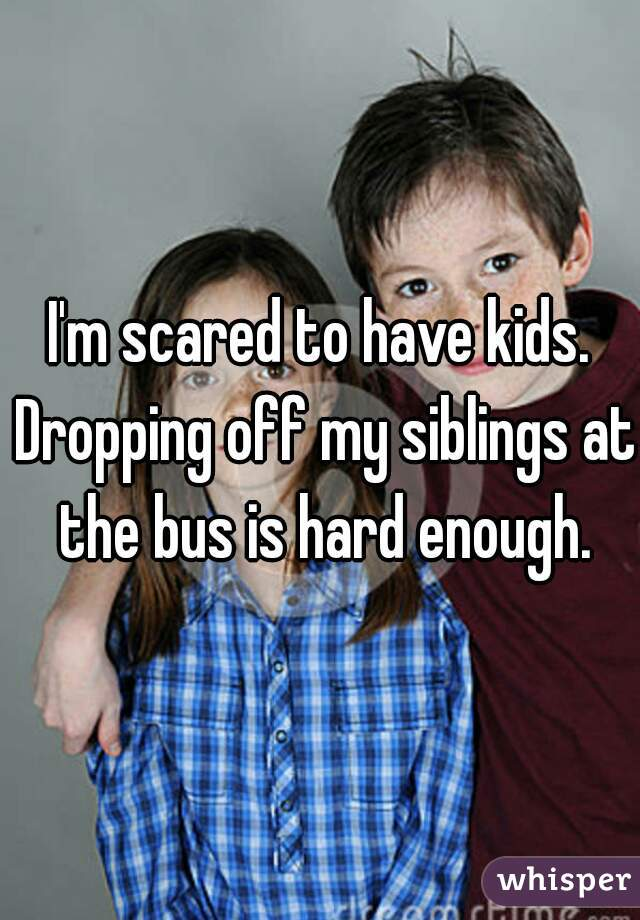 I'm scared to have kids. Dropping off my siblings at the bus is hard enough.