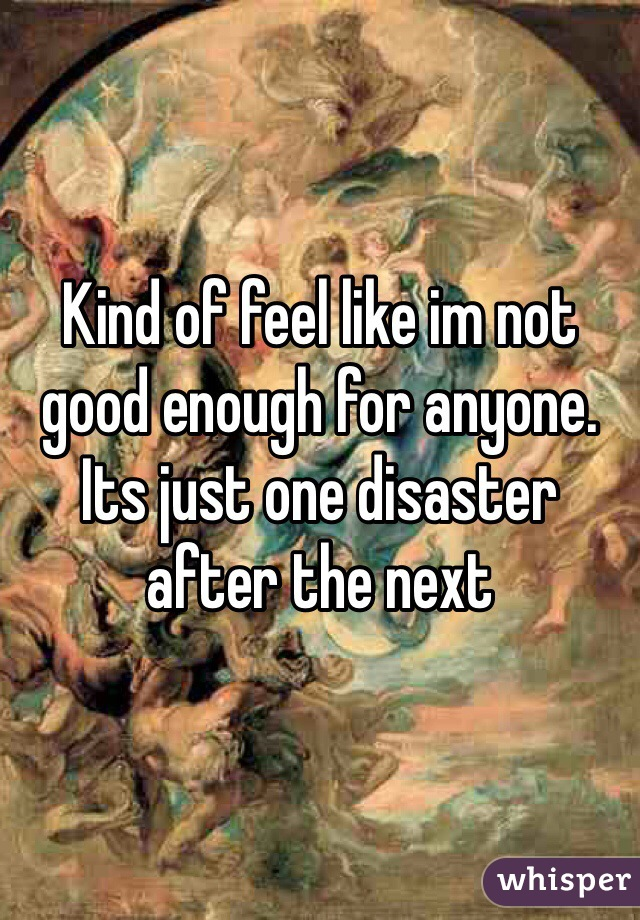 Kind of feel like im not good enough for anyone.  Its just one disaster after the next