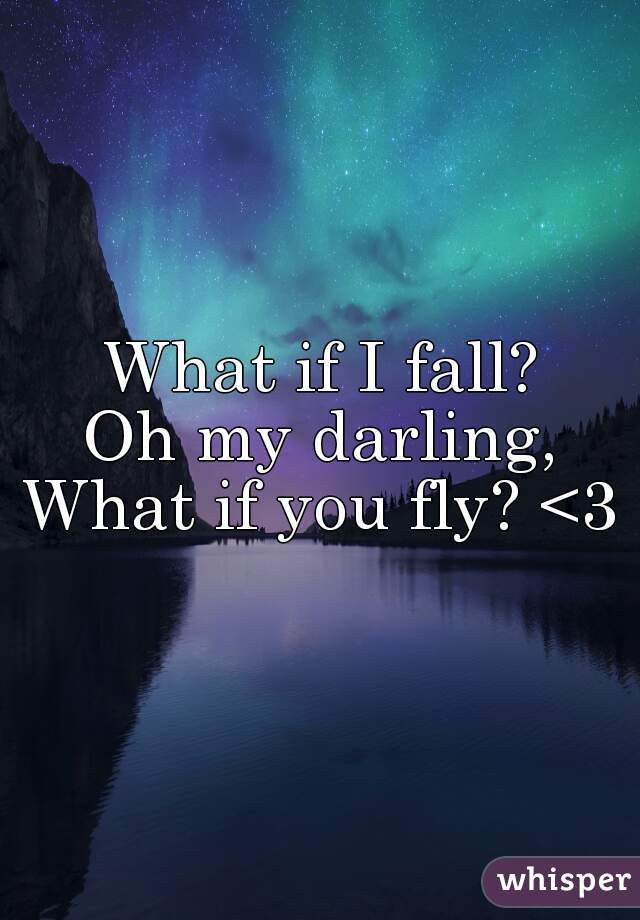 What if I fall?   Oh my darling, What if you fly? <3