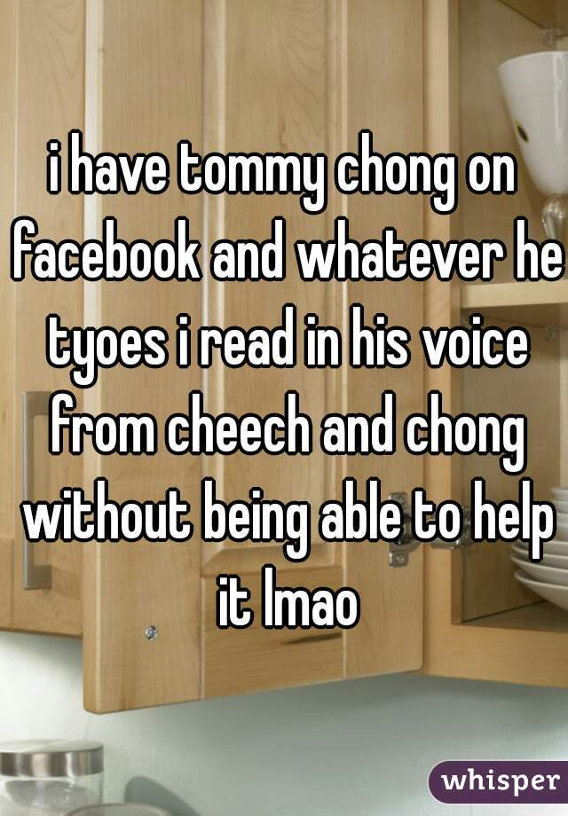 i have tommy chong on facebook and whatever he tyoes i read in his voice from cheech and chong without being able to help it lmao