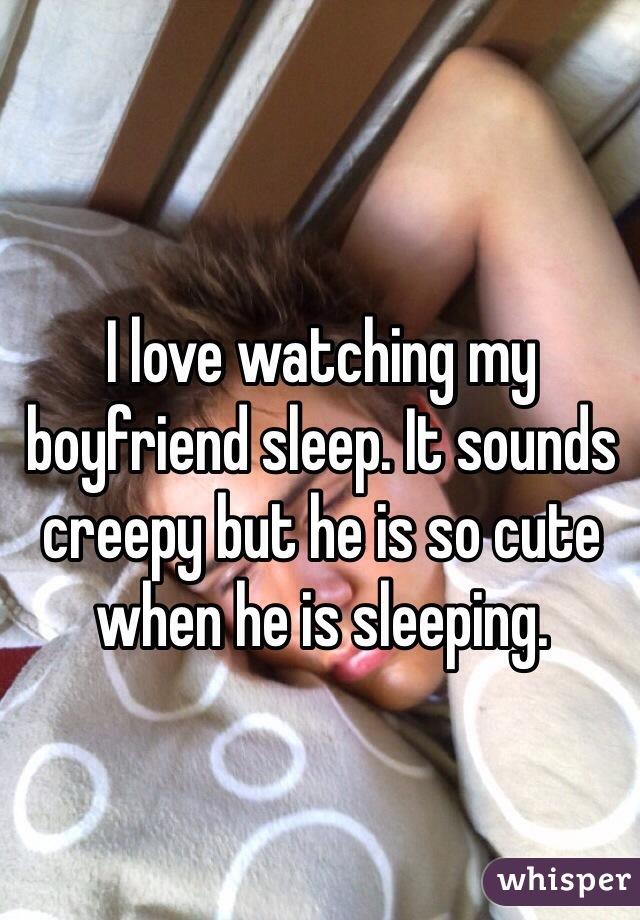 I love watching my boyfriend sleep. It sounds creepy but he is so cute when he is sleeping.