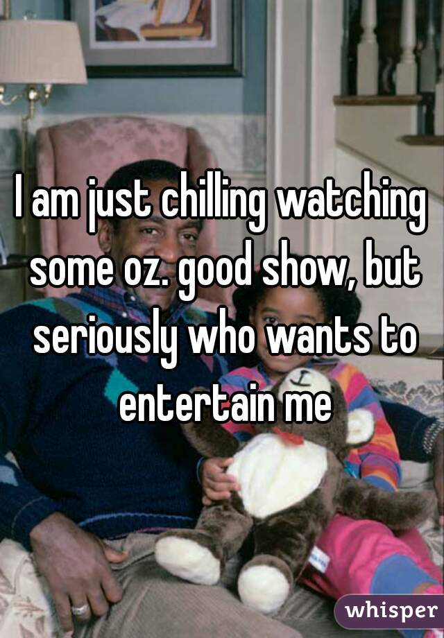 I am just chilling watching some oz. good show, but seriously who wants to entertain me