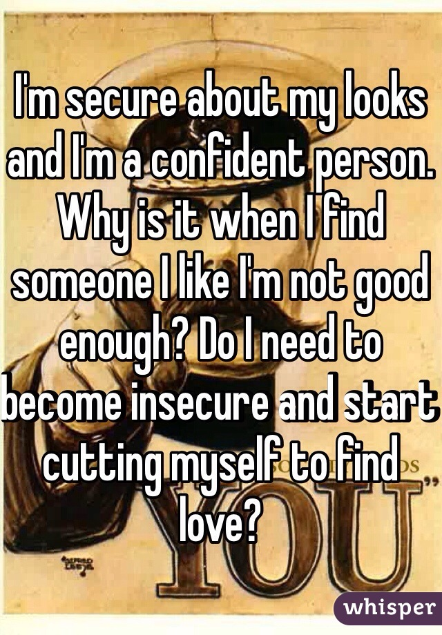 I'm secure about my looks and I'm a confident person. Why is it when I find someone I like I'm not good enough? Do I need to become insecure and start cutting myself to find love?