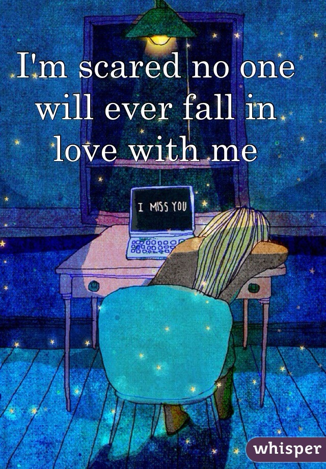 I'm scared no one will ever fall in love with me