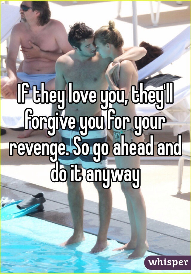 If they love you, they'll forgive you for your revenge. So go ahead and do it anyway