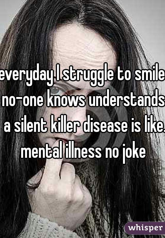 everyday I struggle to smile no-one knows understands  a silent killer disease is like. mental illness no joke