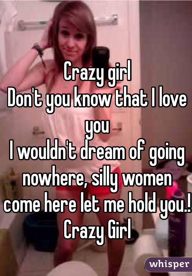 Crazy girl Don't you know that I love you I wouldn't dream of going nowhere, silly women come here let me hold you.! Crazy Girl