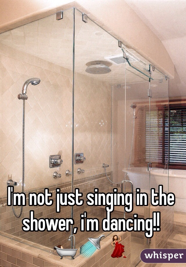 I'm not just singing in the shower, i'm dancing!! 🛀🚿💃