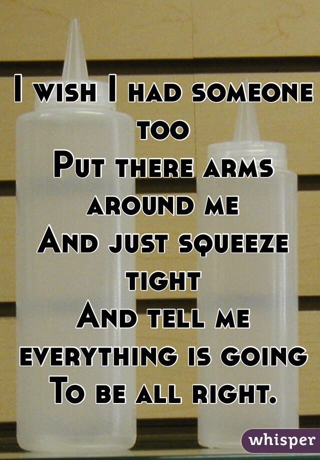 I wish I had someone too Put there arms around me  And just squeeze tight And tell me everything is going  To be all right.