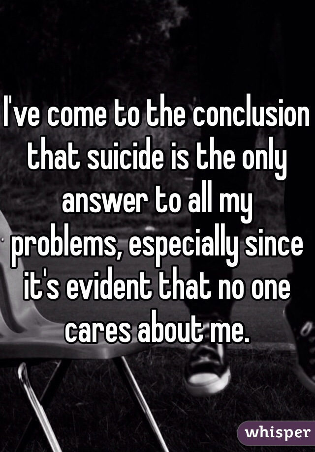 I've come to the conclusion that suicide is the only answer to all my problems, especially since it's evident that no one cares about me.
