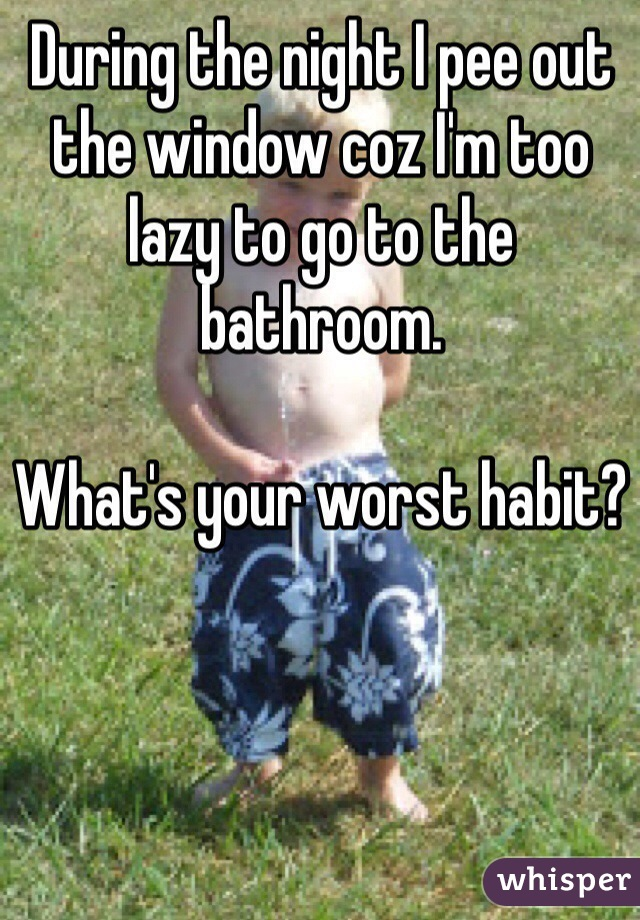 During the night I pee out the window coz I'm too lazy to go to the bathroom.   What's your worst habit?