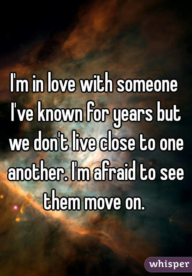 I'm in love with someone I've known for years but we don't live close to one another. I'm afraid to see them move on.