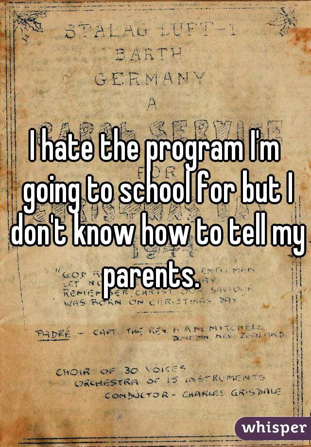 I hate the program I'm going to school for but I don't know how to tell my parents.