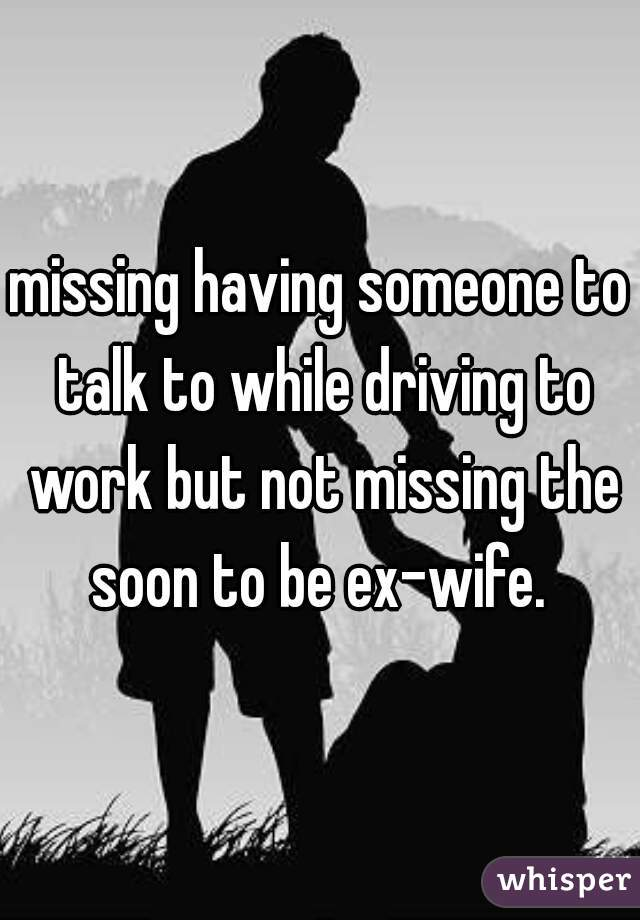 missing having someone to talk to while driving to work but not missing the soon to be ex-wife.