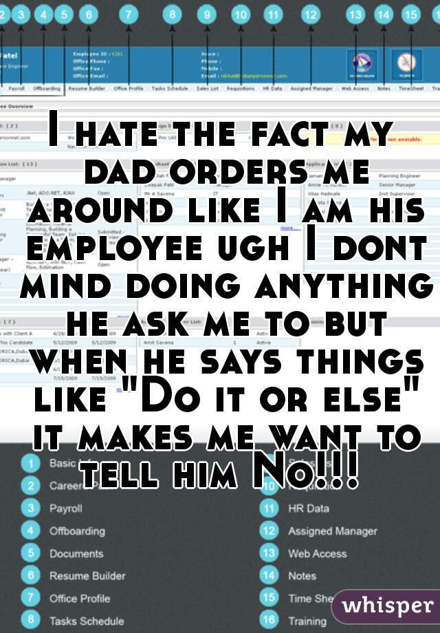 """I hate the fact my dad orders me around like I am his employee ugh I dont mind doing anything he ask me to but when he says things like """"Do it or else"""" it makes me want to tell him No!!!"""