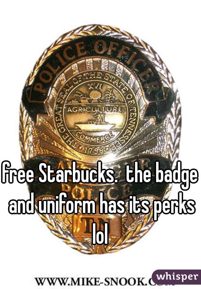 free Starbucks.  the badge and uniform has its perks lol