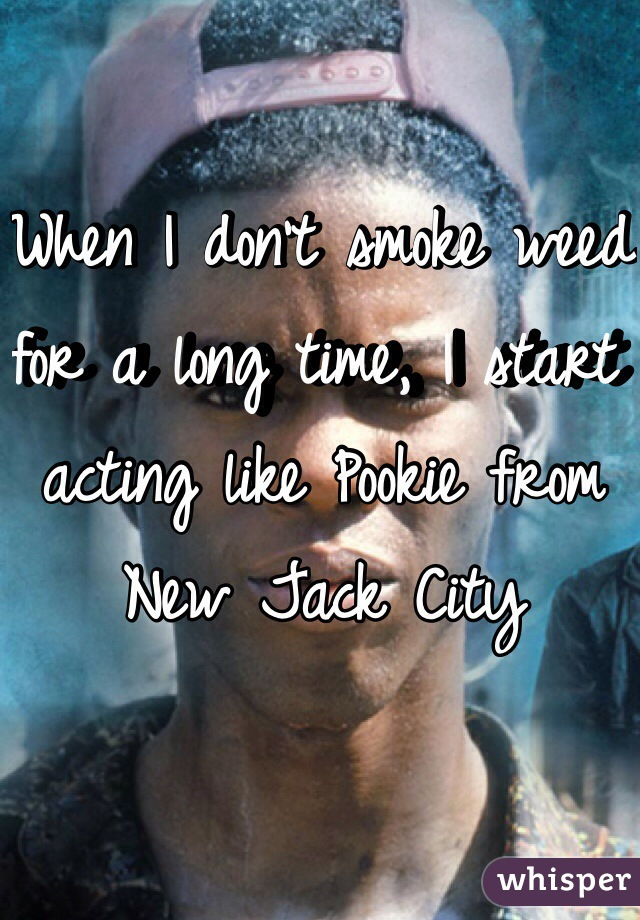 When I don't smoke weed for a long time, I start acting like Pookie from New Jack City