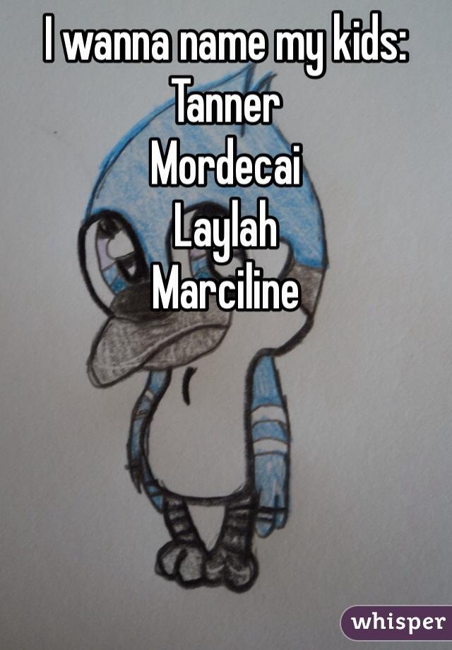 I wanna name my kids: Tanner  Mordecai Laylah Marciline