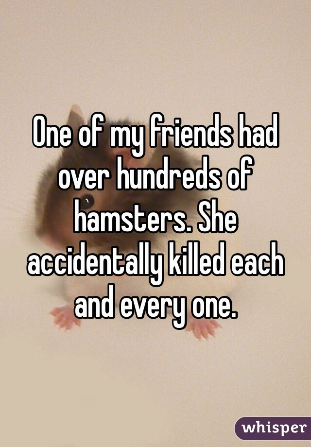 One of my friends had over hundreds of hamsters. She accidentally killed each and every one.