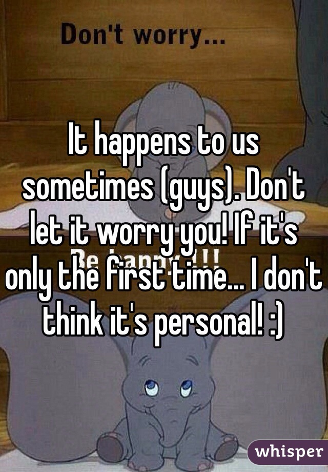 It happens to us sometimes (guys). Don't let it worry you! If it's only the first time... I don't think it's personal! :)